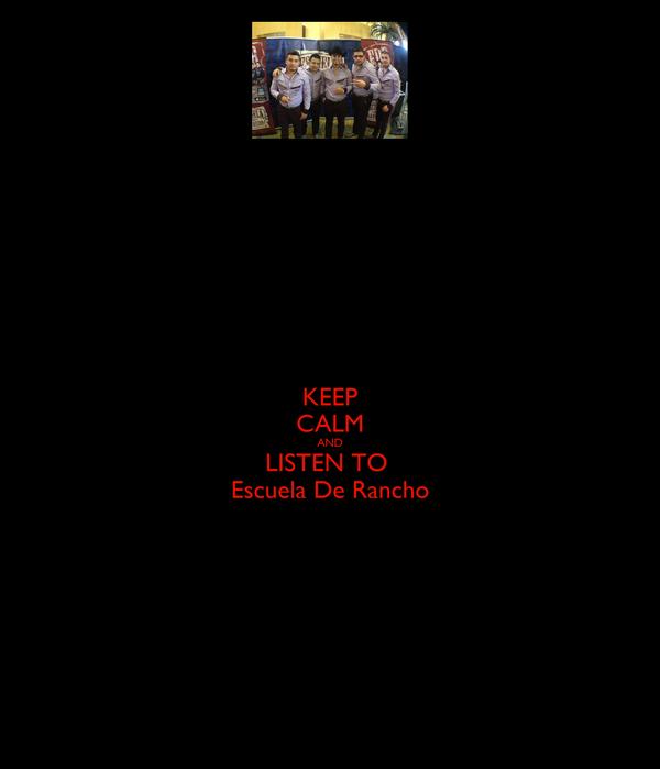 KEEP CALM AND LISTEN TO  Escuela De Rancho
