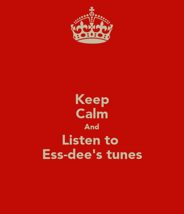 Keep Calm And Listen to  Ess-dee's tunes
