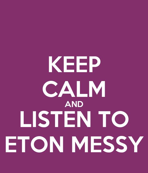 KEEP CALM AND LISTEN TO ETON MESSY