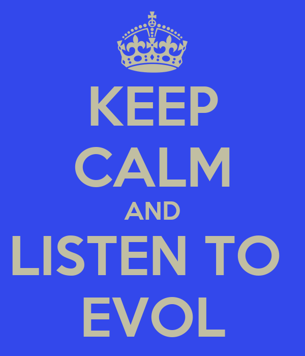 KEEP CALM AND LISTEN TO  EVOL