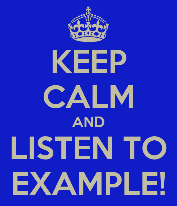 KEEP CALM AND LISTEN TO EXAMPLE!