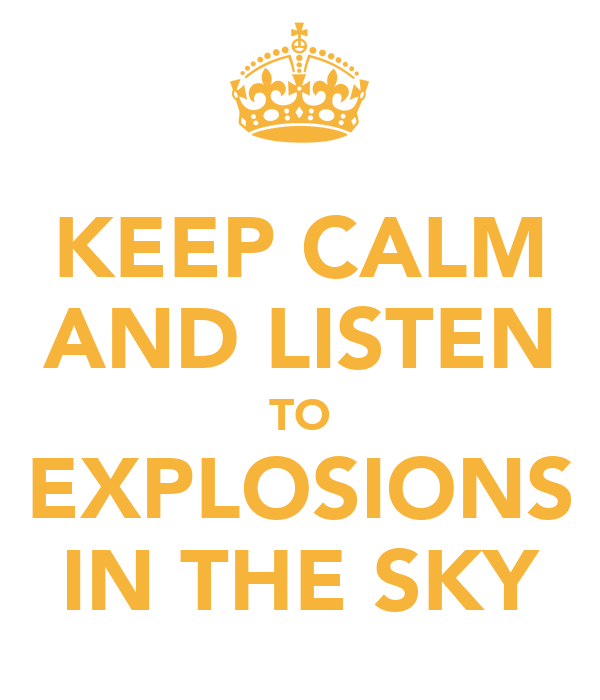 KEEP CALM AND LISTEN TO EXPLOSIONS IN THE SKY