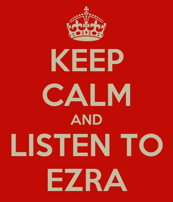KEEP CALM AND LISTEN TO EZRA