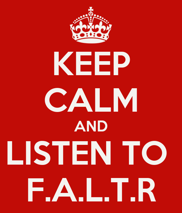KEEP CALM AND LISTEN TO  F.A.L.T.R