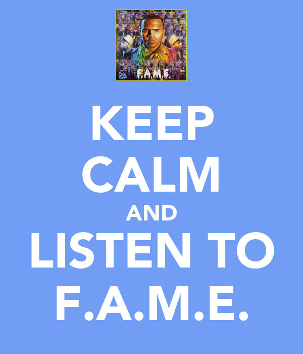KEEP CALM AND LISTEN TO F.A.M.E.