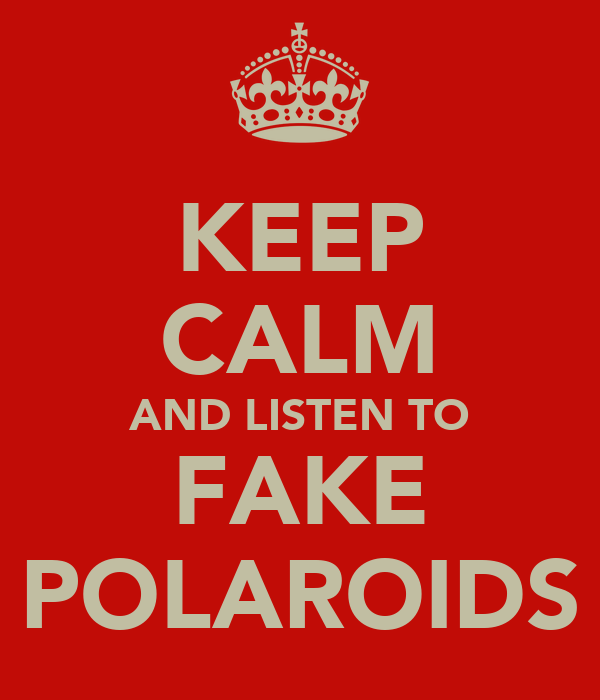 KEEP CALM AND LISTEN TO FAKE POLAROIDS