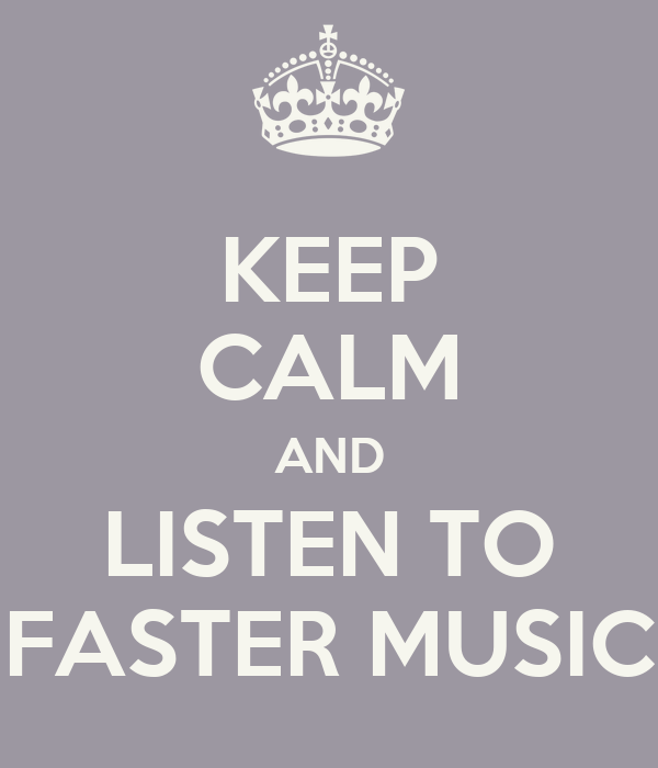 KEEP CALM AND LISTEN TO FASTER MUSIC