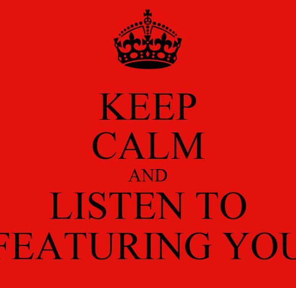 KEEP CALM AND LISTEN TO FEATURING YOU