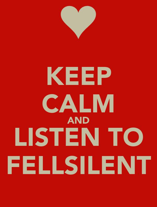 KEEP CALM AND LISTEN TO FELLSILENT