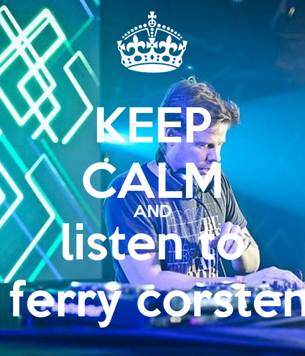 KEEP CALM AND listen to  ferry corsten