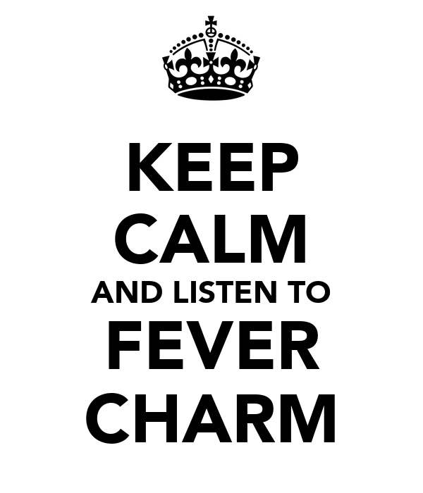 KEEP CALM AND LISTEN TO FEVER CHARM