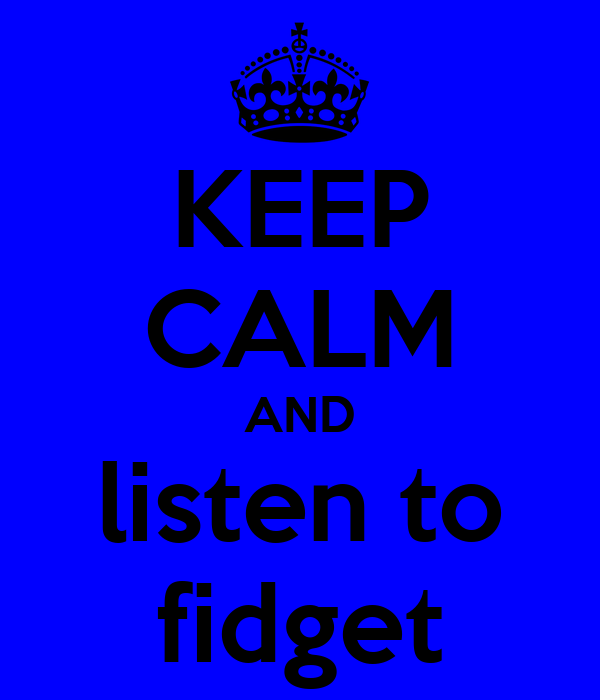 KEEP CALM AND listen to fidget