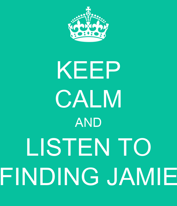 KEEP CALM AND LISTEN TO FINDING JAMIE