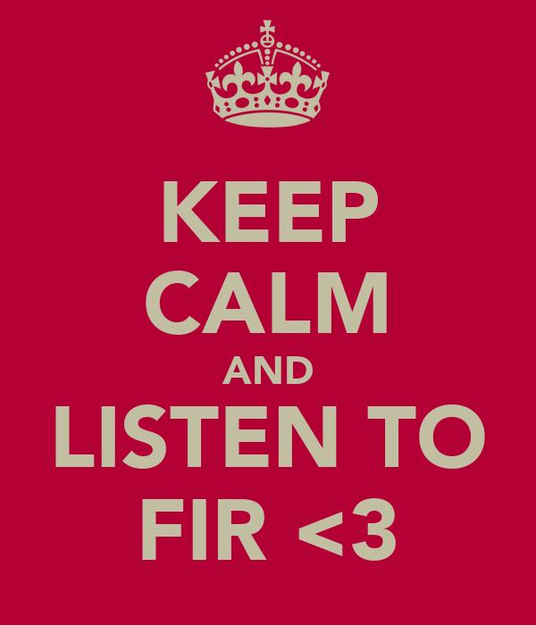 KEEP CALM AND LISTEN TO FIR <3