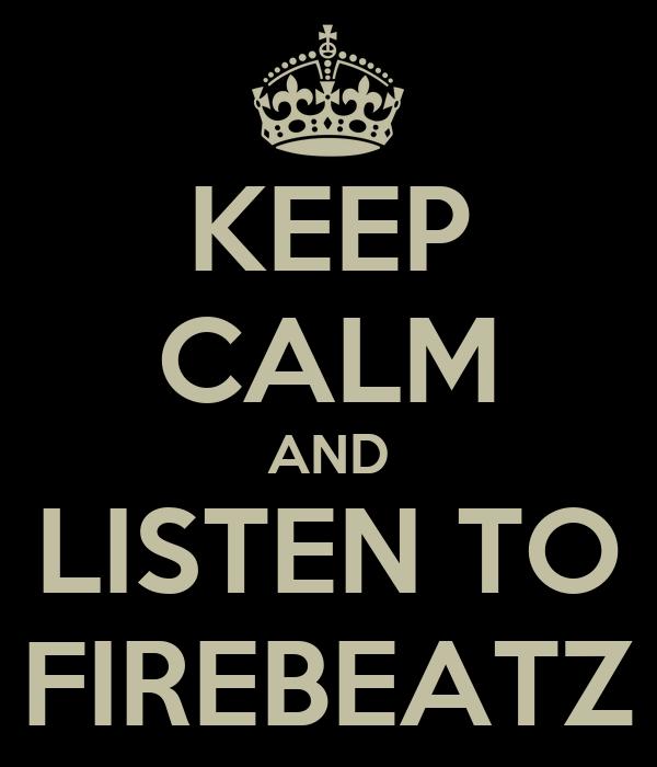 KEEP CALM AND LISTEN TO FIREBEATZ
