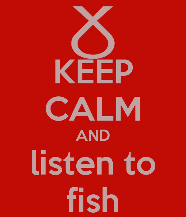 KEEP CALM AND listen to fish