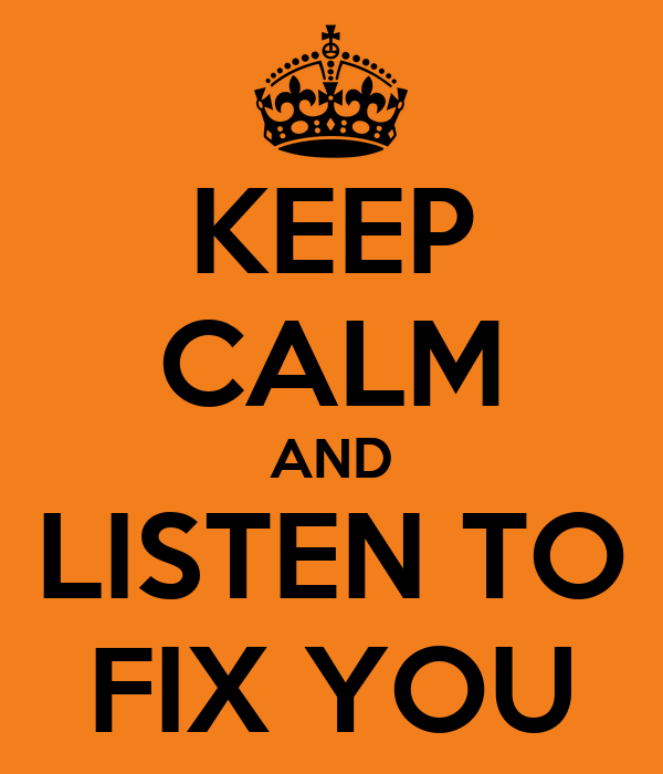 KEEP CALM AND LISTEN TO FIX YOU