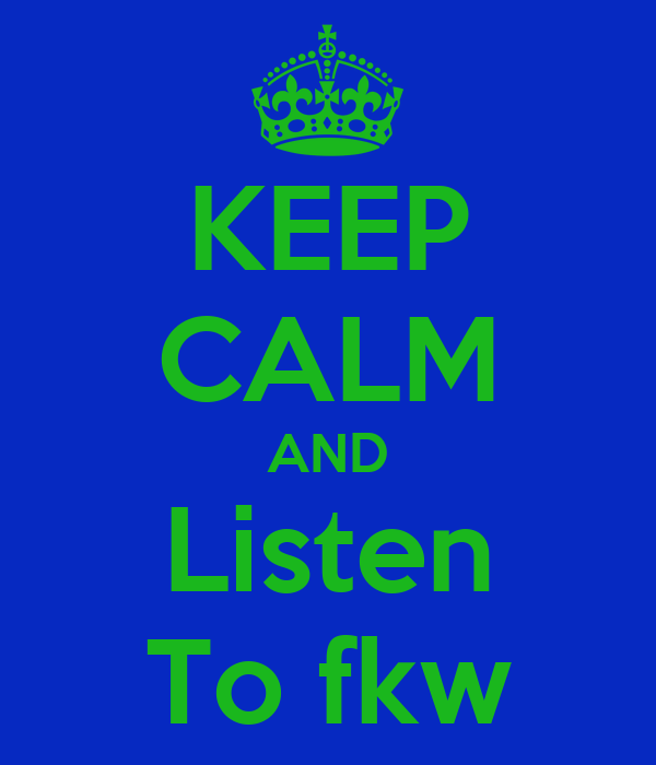 KEEP CALM AND Listen To fkw