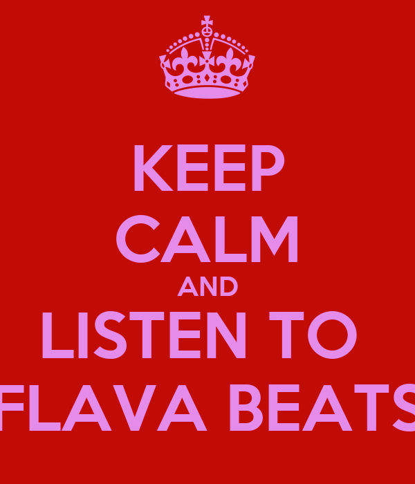 KEEP CALM AND LISTEN TO  FLAVA BEATS