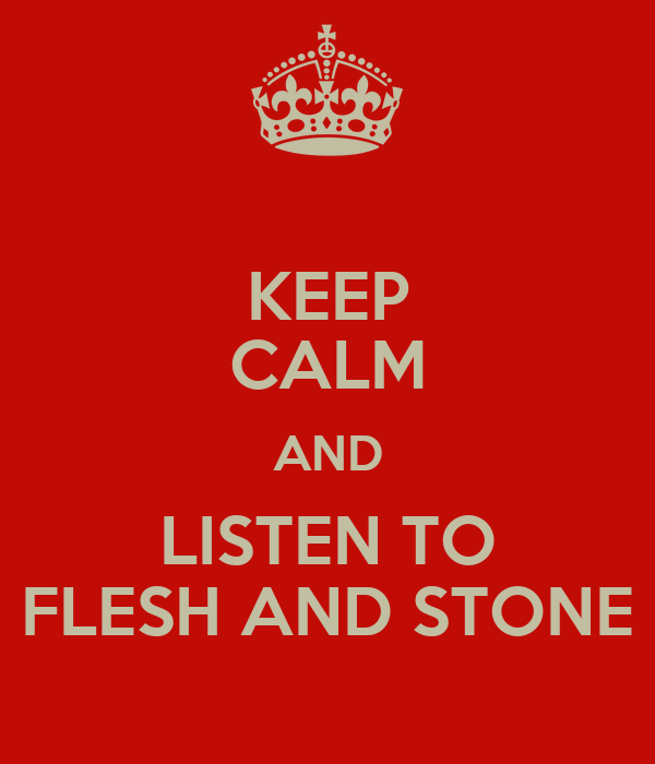 KEEP CALM AND LISTEN TO FLESH AND STONE