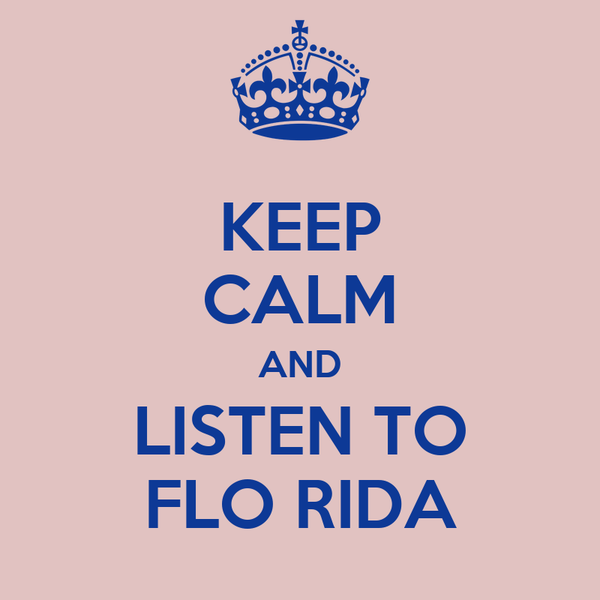 KEEP CALM AND LISTEN TO FLO RIDA