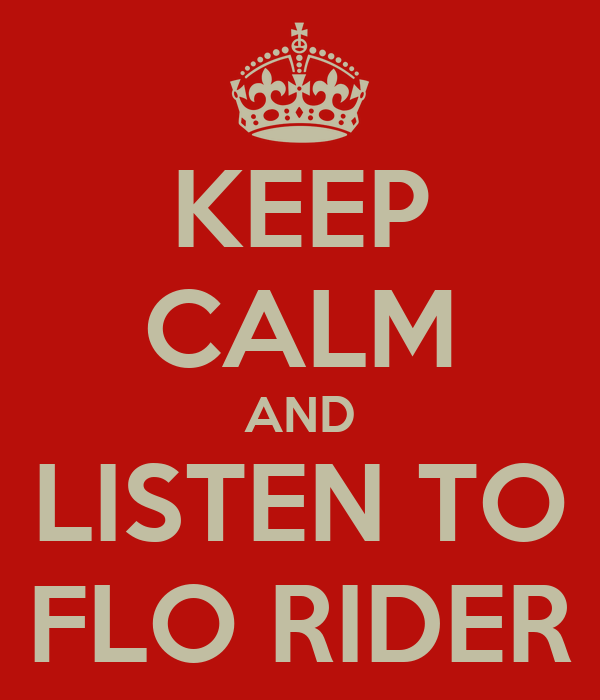 KEEP CALM AND LISTEN TO FLO RIDER
