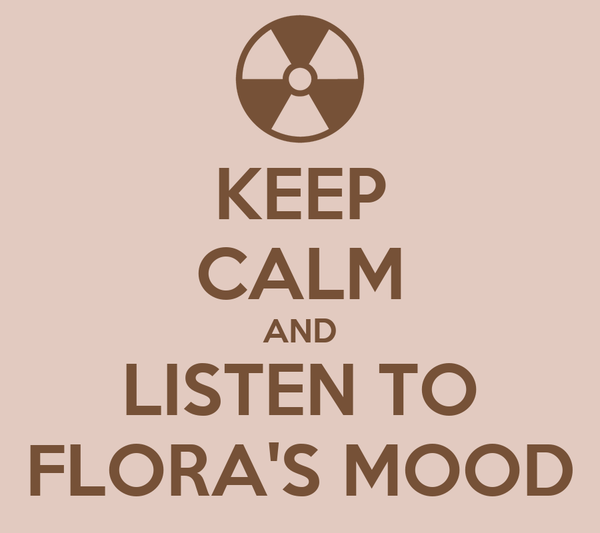 KEEP CALM AND LISTEN TO FLORA'S MOOD