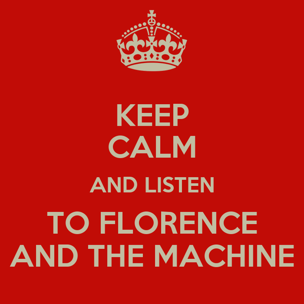 KEEP CALM AND LISTEN TO FLORENCE AND THE MACHINE