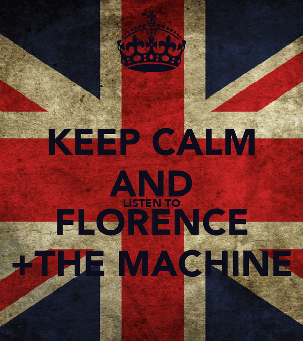 KEEP CALM AND LISTEN TO FLORENCE +THE MACHINE