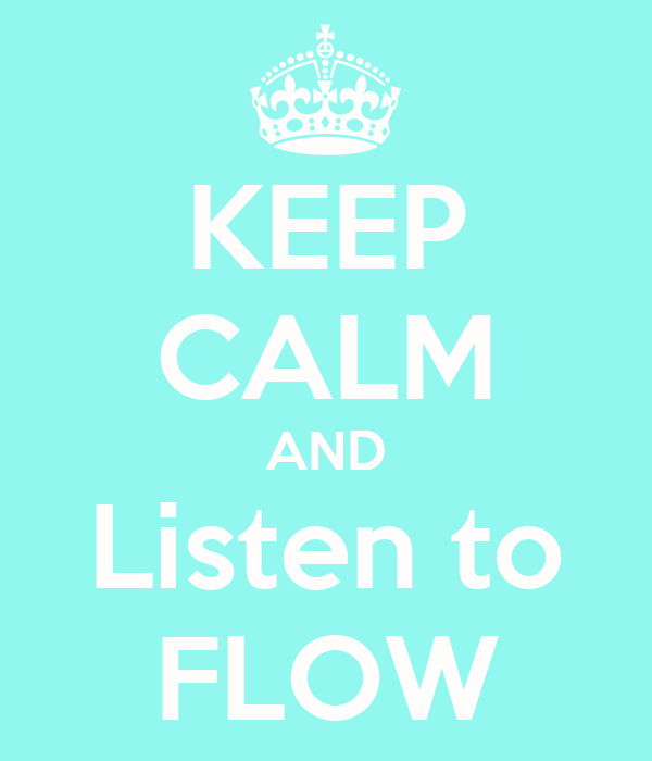 KEEP CALM AND Listen to FLOW