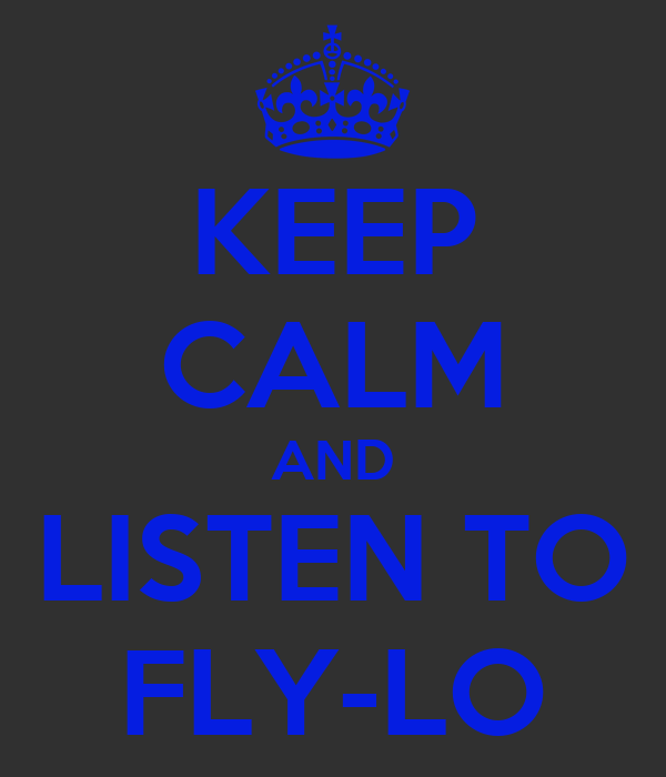 KEEP CALM AND LISTEN TO FLY-LO