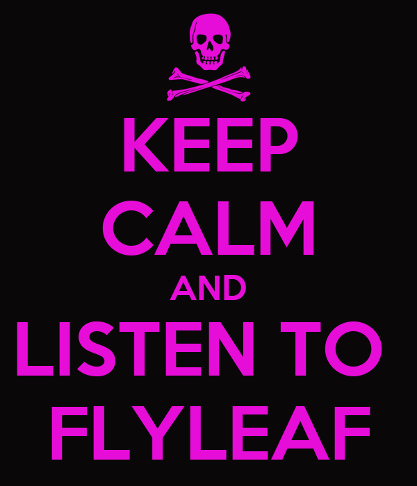 KEEP CALM AND LISTEN TO  FLYLEAF