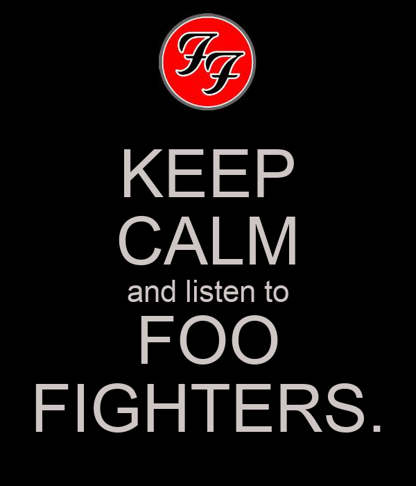 KEEP CALM and listen to FOO FIGHTERS.