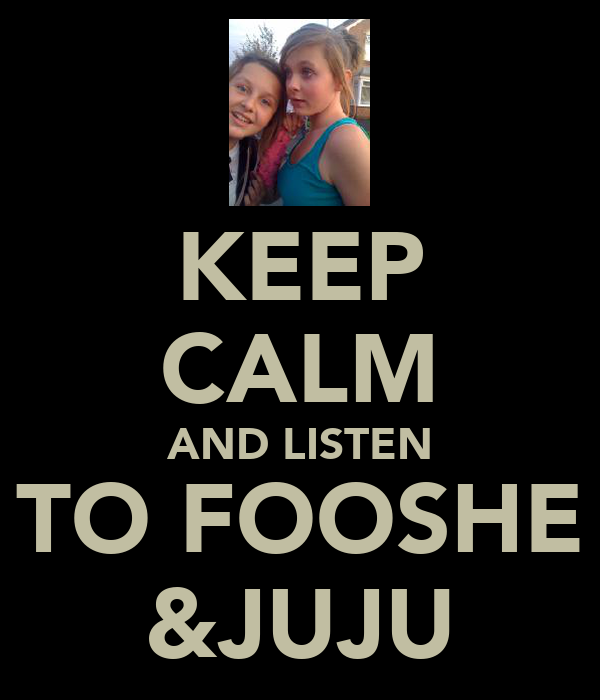KEEP CALM AND LISTEN TO FOOSHE &JUJU