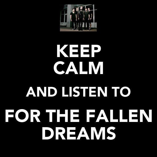 KEEP CALM AND LISTEN TO FOR THE FALLEN DREAMS