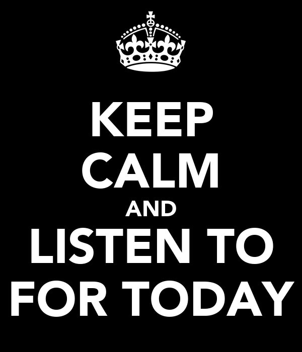 KEEP CALM AND LISTEN TO FOR TODAY