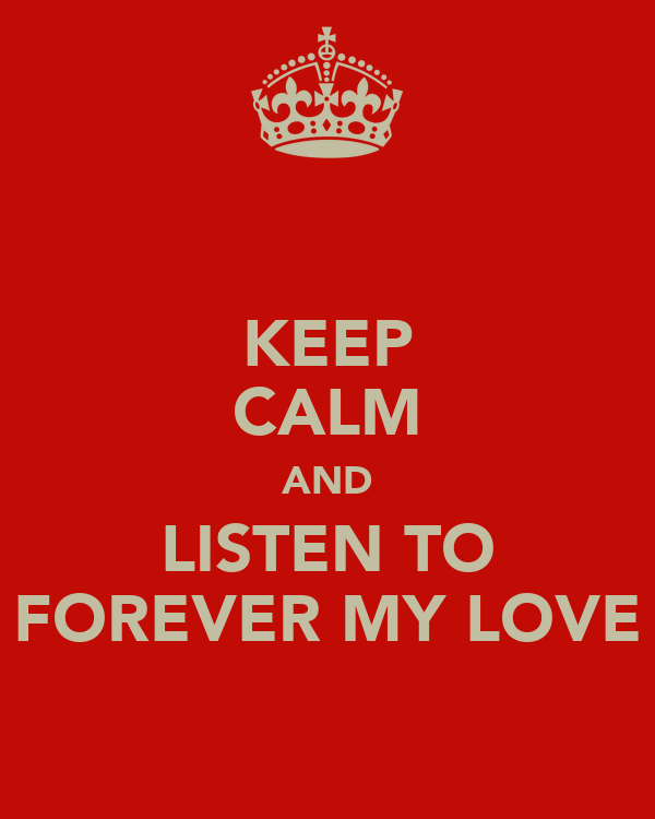 KEEP CALM AND LISTEN TO FOREVER MY LOVE