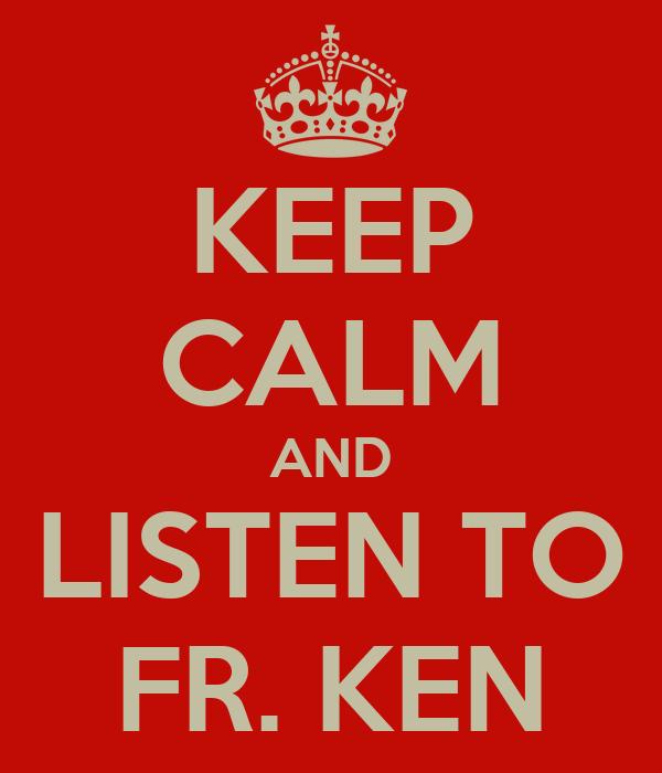 KEEP CALM AND LISTEN TO FR. KEN