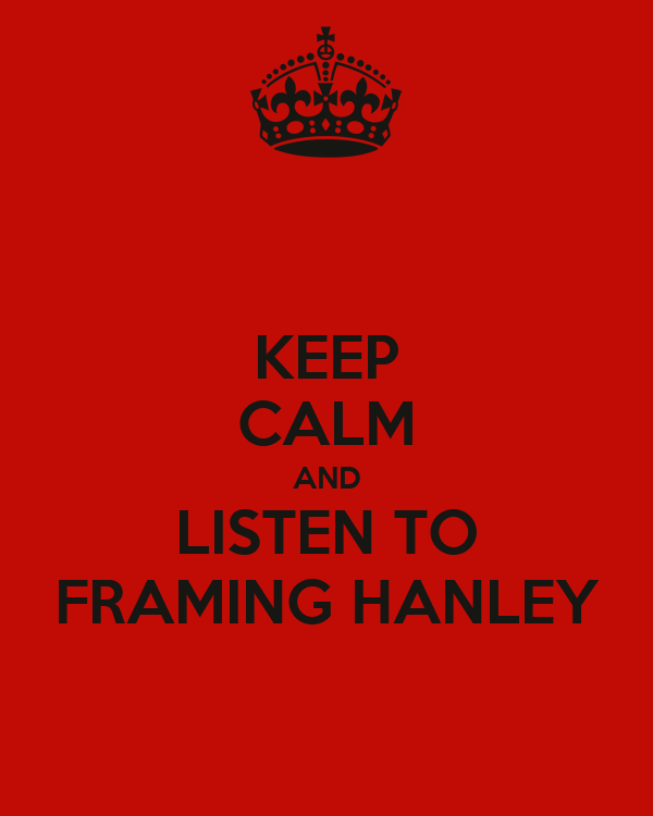KEEP CALM AND LISTEN TO FRAMING HANLEY