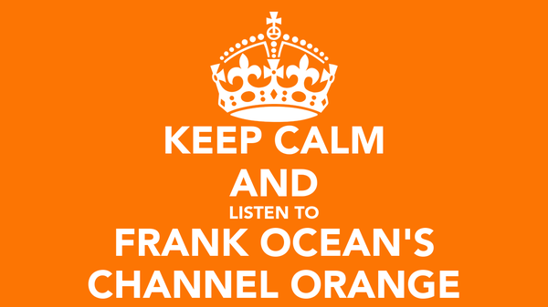 KEEP CALM AND LISTEN TO FRANK OCEAN'S CHANNEL ORANGE