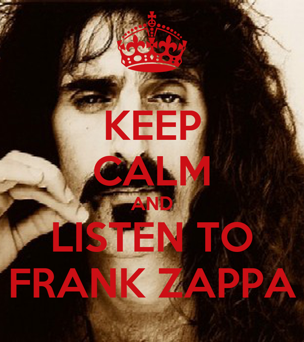 KEEP CALM AND LISTEN TO FRANK ZAPPA