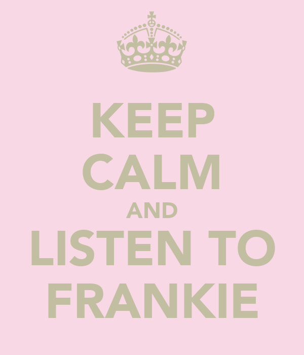 KEEP CALM AND LISTEN TO FRANKIE