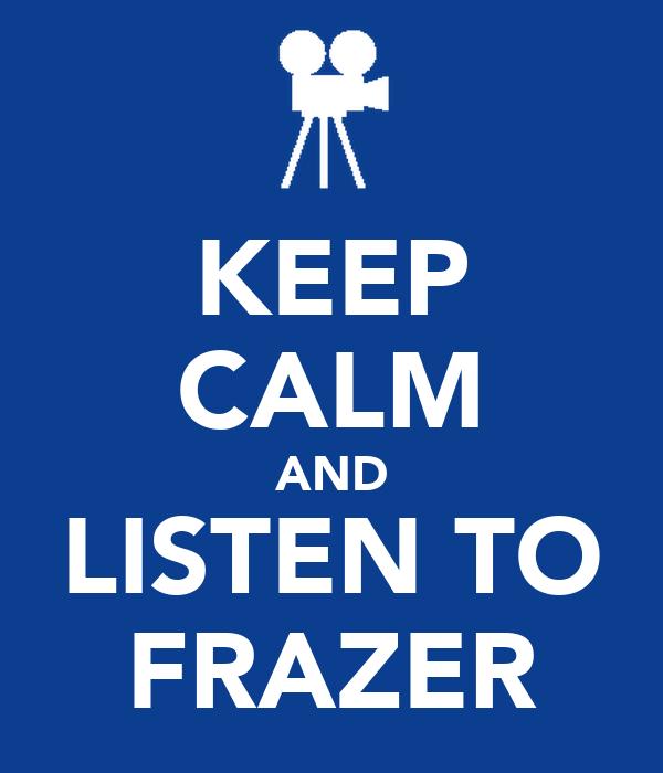 KEEP CALM AND LISTEN TO FRAZER