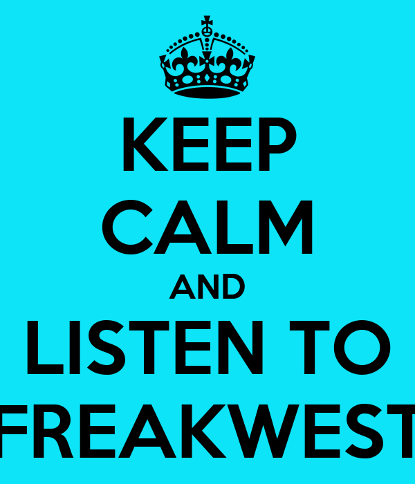 KEEP CALM AND LISTEN TO FREAKWEST