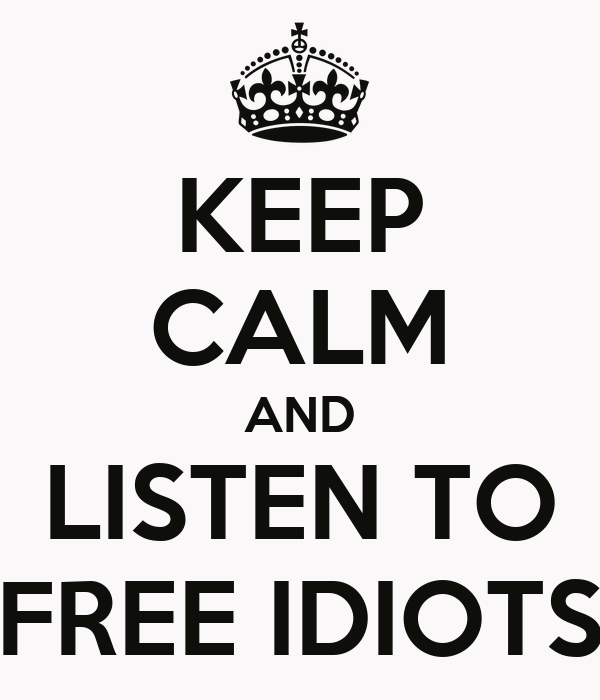 KEEP CALM AND LISTEN TO FREE IDIOTS