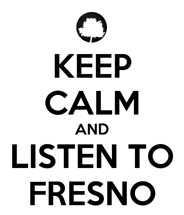 KEEP CALM AND LISTEN TO FRESNO