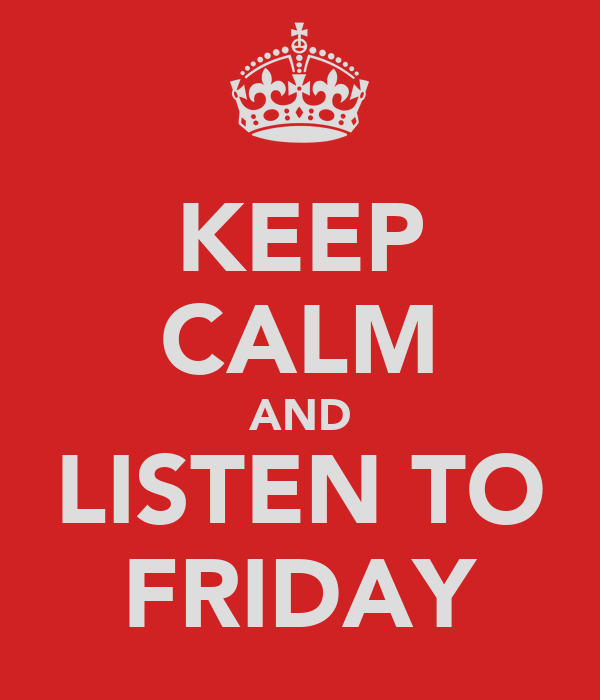 KEEP CALM AND LISTEN TO FRIDAY
