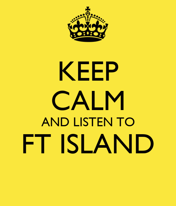 KEEP CALM AND LISTEN TO FT ISLAND