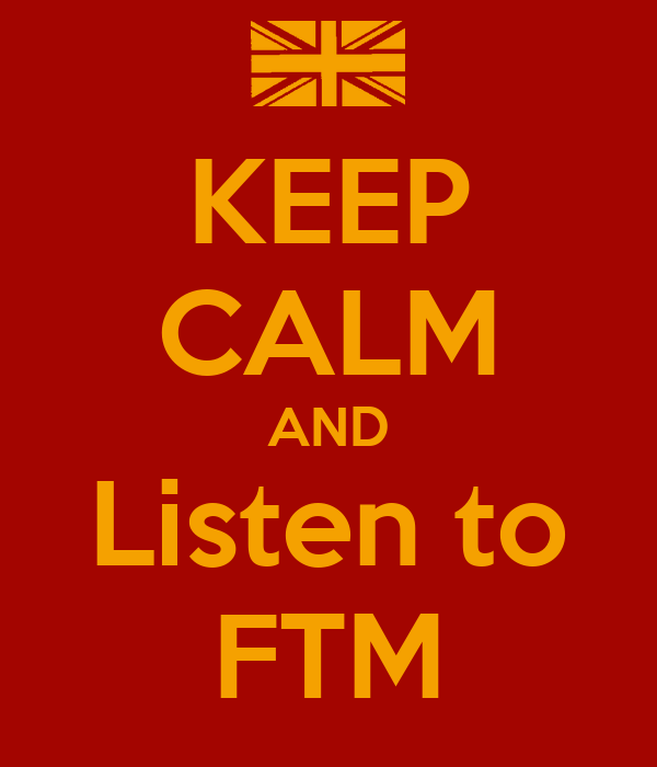 KEEP CALM AND Listen to FTM
