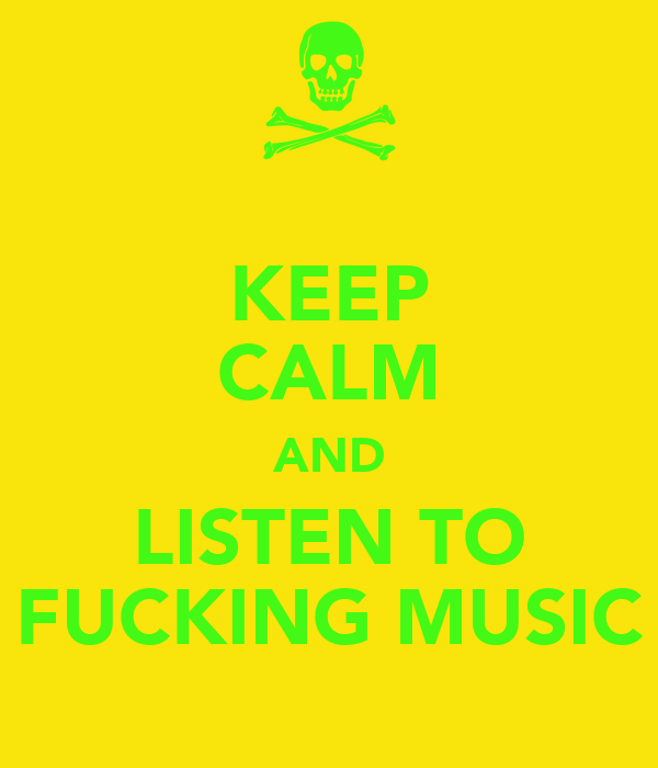 KEEP CALM AND LISTEN TO FUCKING MUSIC